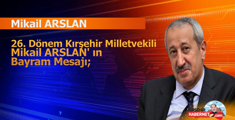 26. Dönem Kırşehir Milletvekili Mikail ARSLAN' ın Bayram Mesajı;