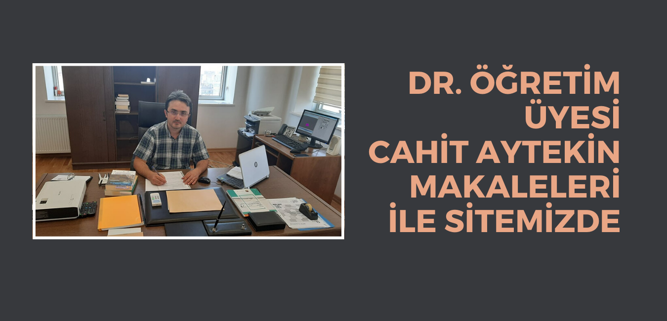 DR. ÖĞRETİM ÜYESİ CAHİT AYTEKİN MAKALELERİ İLE SİTEMİZDE